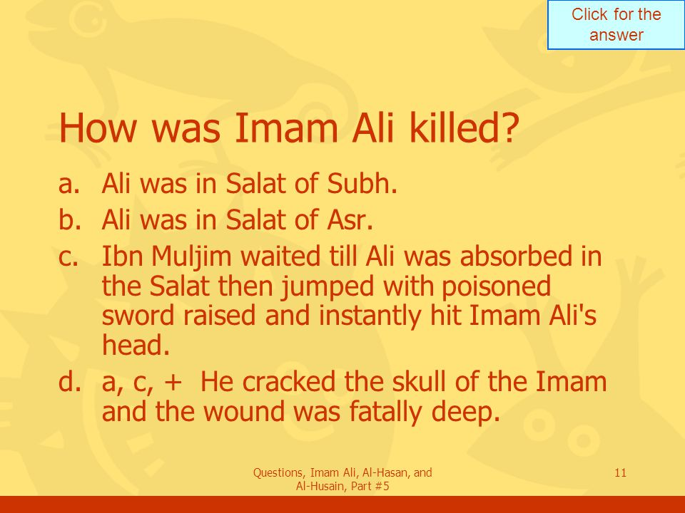 Click for the answer Questions, Imam Ali, Al-Hasan, and Al-Husain, Part #5 11 How was Imam Ali killed? a.Ali was in Salat of Subh. b.Ali was in Salat