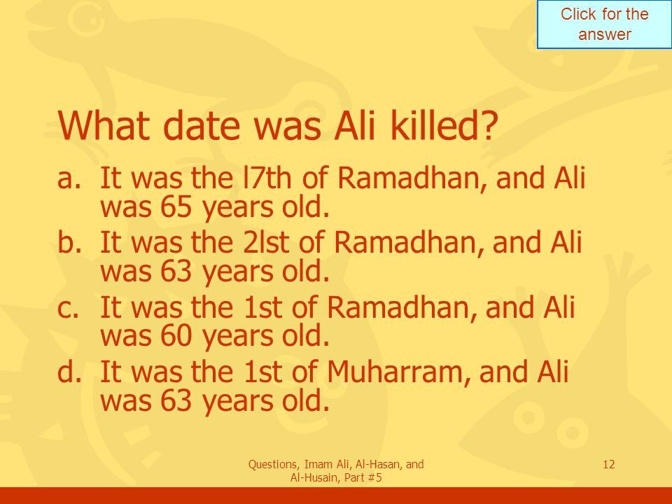 Click for the answer Questions, Imam Ali, Al-Hasan, and Al-Husain, Part #5 12 What date was Ali killed? a.It was the l7th of Ramadhan, and Ali was 65