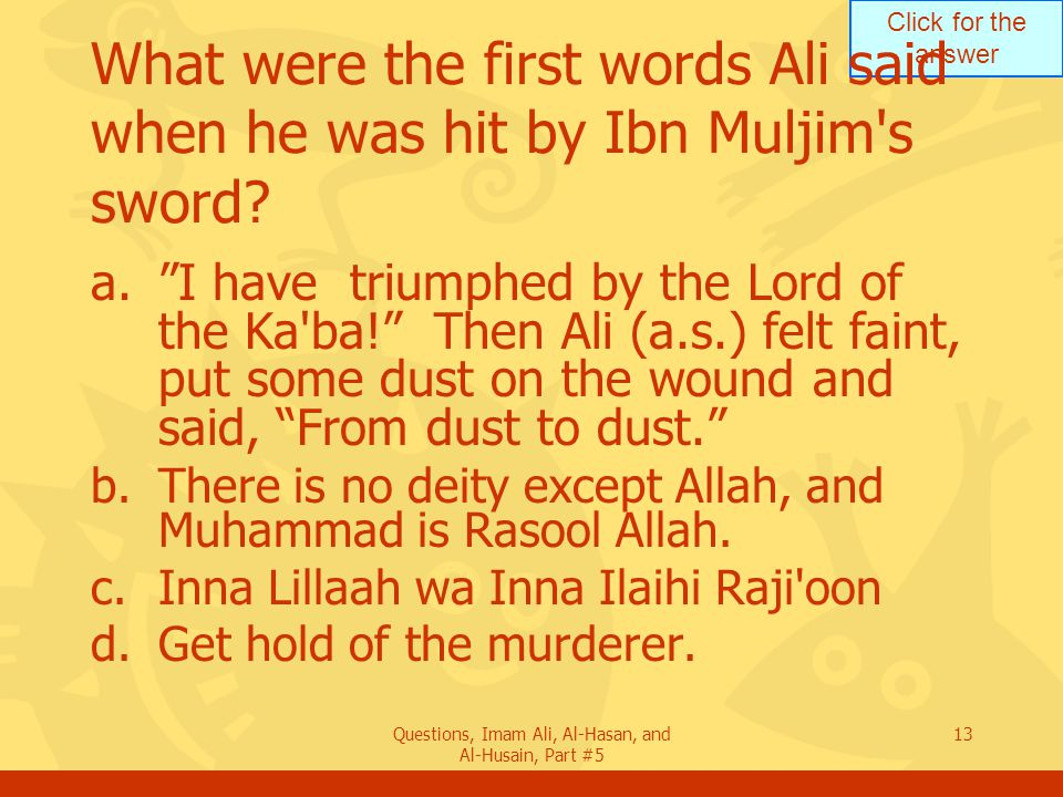 Click for the answer Questions, Imam Ali, Al-Hasan, and Al-Husain, Part #5 13 What were the first words Ali said when he was hit by Ibn Muljim's sword