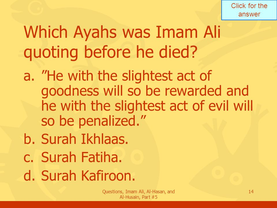"Click for the answer Questions, Imam Ali, Al-Hasan, and Al-Husain, Part #5 14 Which Ayahs was Imam Ali quoting before he died? a.""He with the slightes"