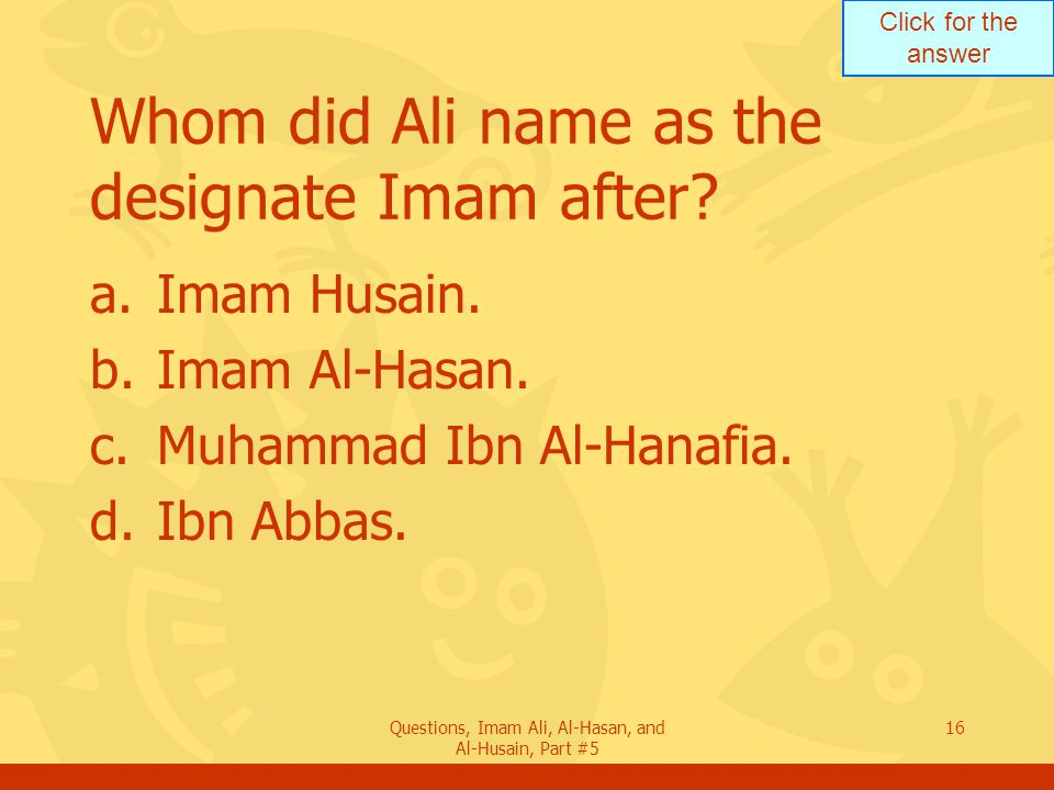 Click for the answer Questions, Imam Ali, Al-Hasan, and Al-Husain, Part #5 16 Whom did Ali name as the designate Imam after.