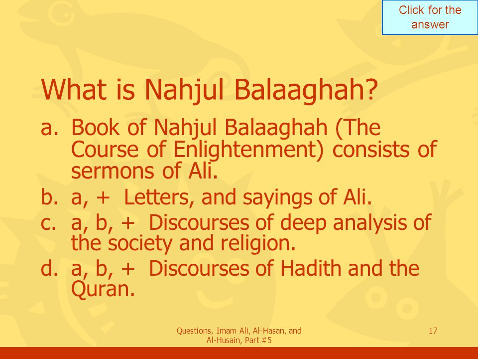 Click for the answer Questions, Imam Ali, Al-Hasan, and Al-Husain, Part #5 17 What is Nahjul Balaaghah? a.Book of Nahjul Balaaghah (The Course of Enli