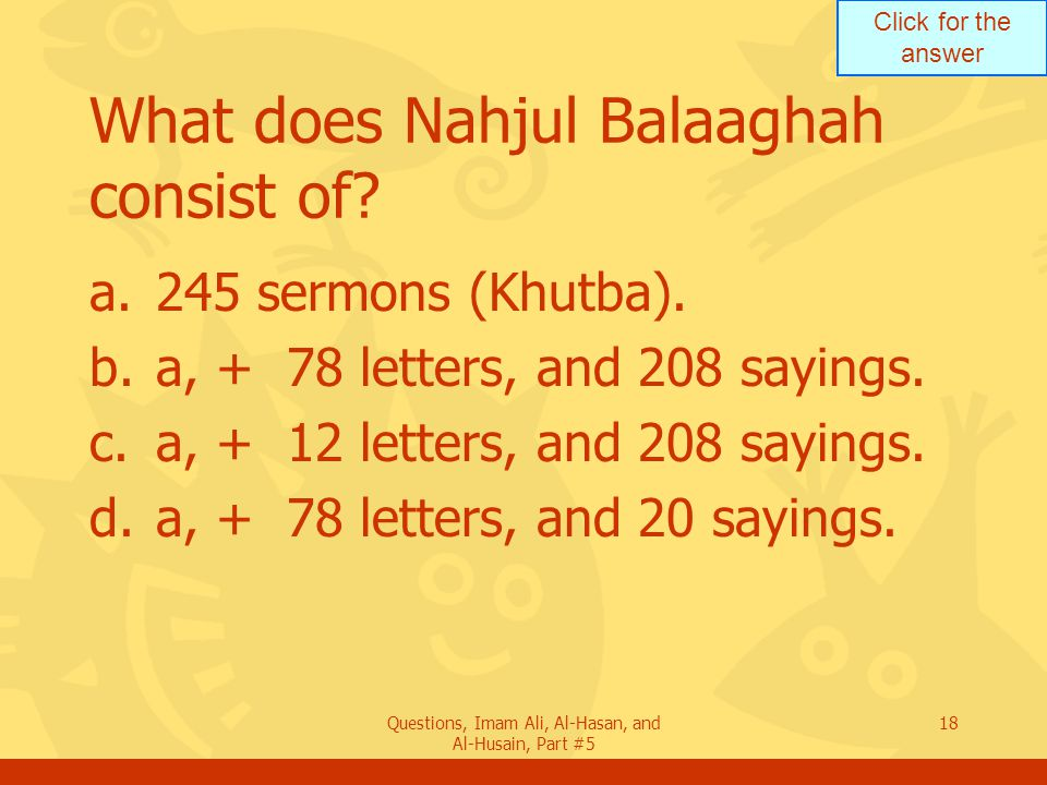 Click for the answer Questions, Imam Ali, Al-Hasan, and Al-Husain, Part #5 18 What does Nahjul Balaaghah consist of? a.245 sermons (Khutba). b.a, + 78
