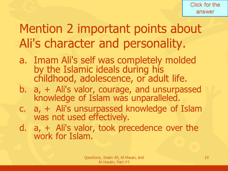 Click for the answer Questions, Imam Ali, Al-Hasan, and Al-Husain, Part #5 19 Mention 2 important points about Ali's character and personality. a.Imam