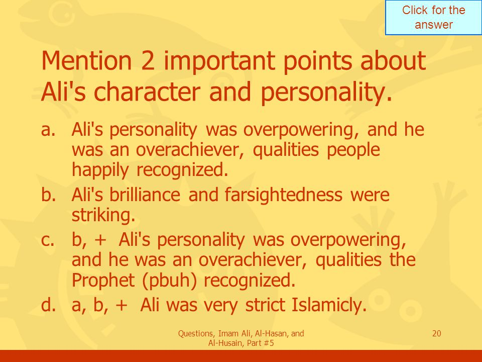 Click for the answer Questions, Imam Ali, Al-Hasan, and Al-Husain, Part #5 20 Mention 2 important points about Ali's character and personality. a.Ali'