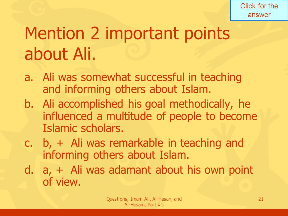 Click for the answer Questions, Imam Ali, Al-Hasan, and Al-Husain, Part #5 21 Mention 2 important points about Ali. a.Ali was somewhat successful in t