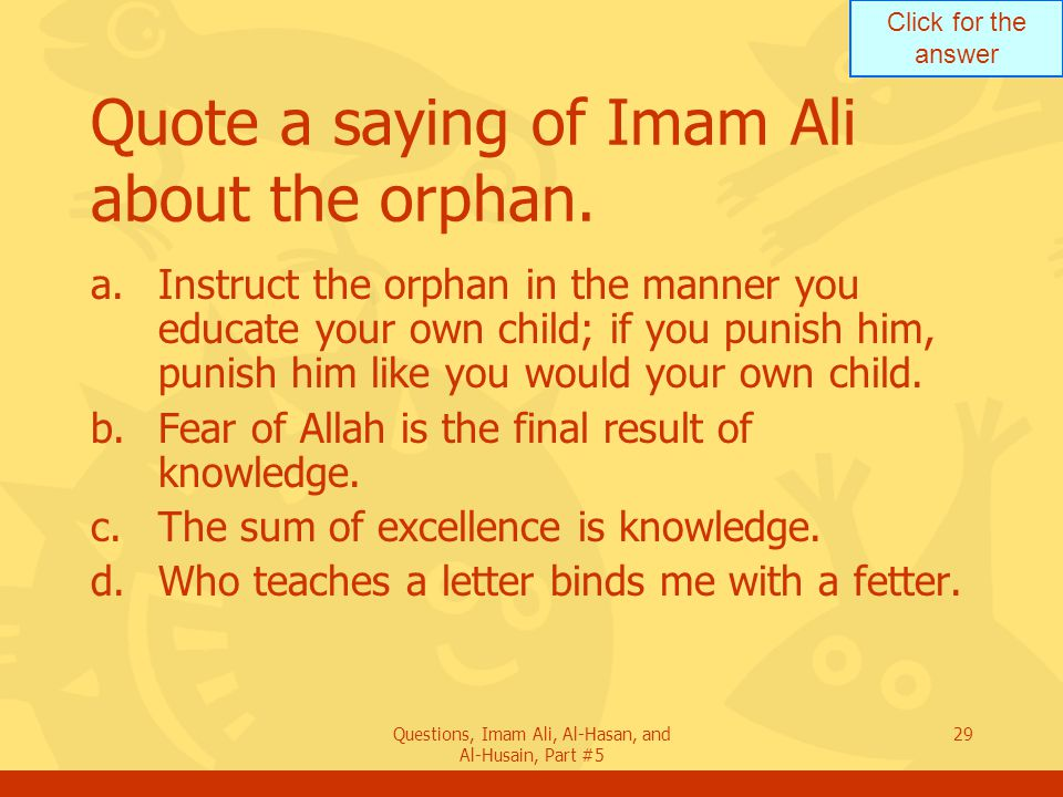Click for the answer Questions, Imam Ali, Al-Hasan, and Al-Husain, Part #5 29 Quote a saying of Imam Ali about the orphan. a.Instruct the orphan in th