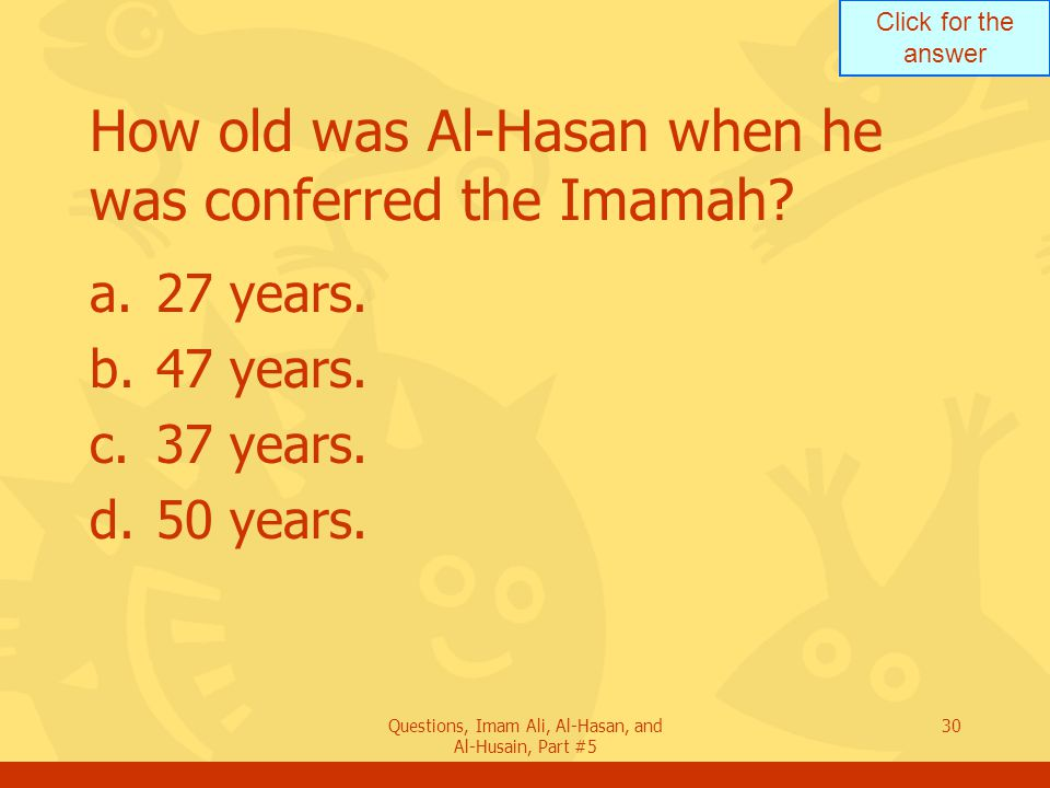 Click for the answer Questions, Imam Ali, Al-Hasan, and Al-Husain, Part #5 30 How old was Al-Hasan when he was conferred the Imamah? a.27 years. b.47