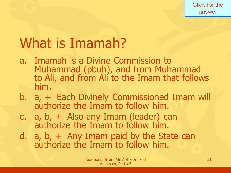 Click for the answer Questions, Imam Ali, Al-Hasan, and Al-Husain, Part #5 31 What is Imamah? a.Imamah is a Divine Commission to Muhammad (pbuh), and