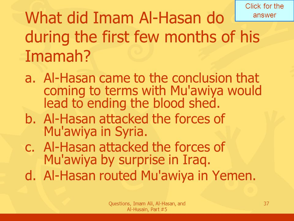 Click for the answer Questions, Imam Ali, Al-Hasan, and Al-Husain, Part #5 37 What did Imam Al-Hasan do during the first few months of his Imamah? a.A