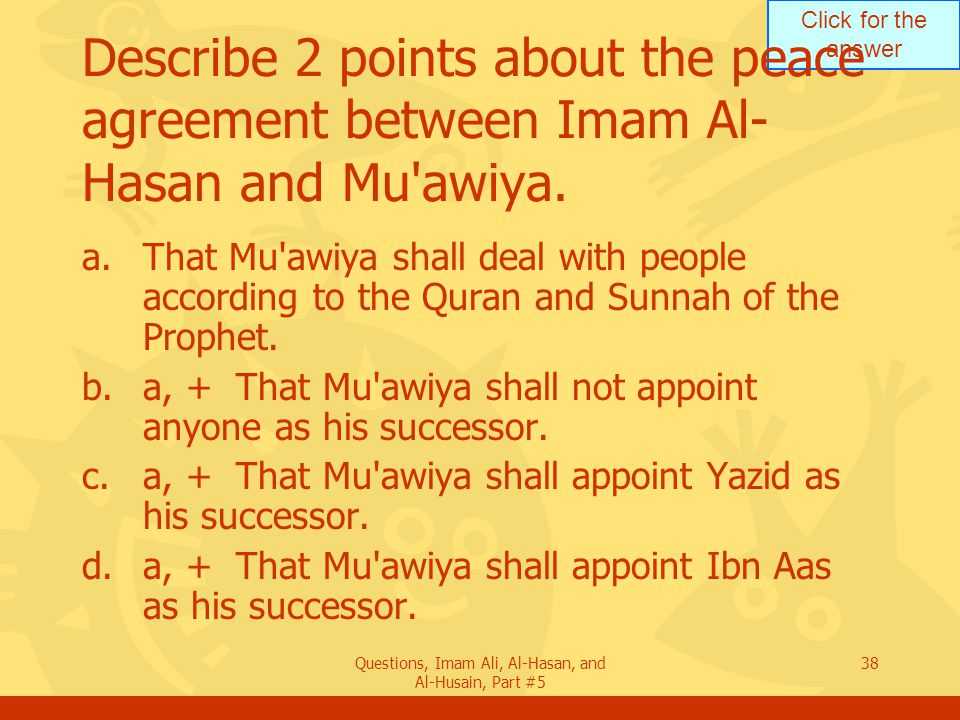 Click for the answer Questions, Imam Ali, Al-Hasan, and Al-Husain, Part #5 38 Describe 2 points about the peace agreement between Imam Al- Hasan and M