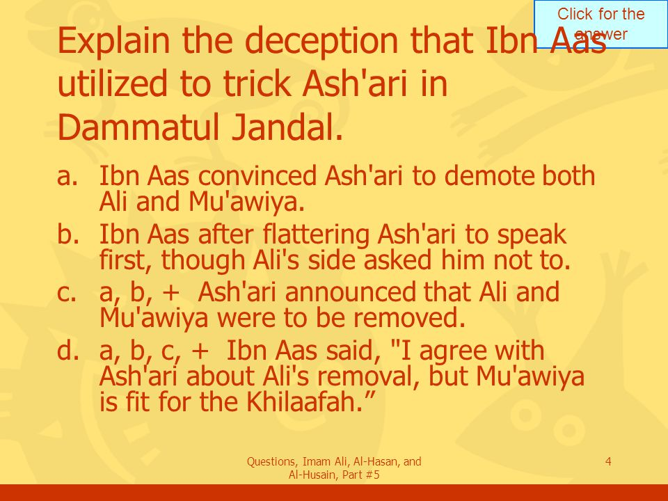 Click for the answer Questions, Imam Ali, Al-Hasan, and Al-Husain, Part #5 4 Explain the deception that Ibn Aas utilized to trick Ash'ari in Dammatul