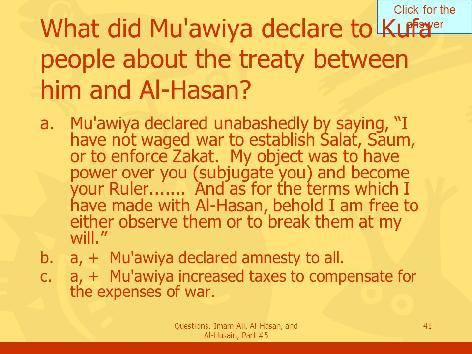 Click for the answer Questions, Imam Ali, Al-Hasan, and Al-Husain, Part #5 41 What did Mu'awiya declare to Kufa people about the treaty between him an