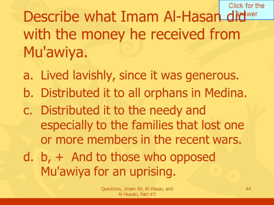 Click for the answer Questions, Imam Ali, Al-Hasan, and Al-Husain, Part #5 44 Describe what Imam Al-Hasan did with the money he received from Mu'awiya