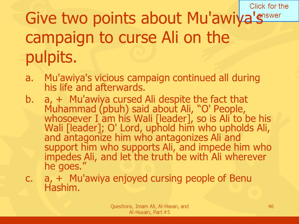 Click for the answer Questions, Imam Ali, Al-Hasan, and Al-Husain, Part #5 46 Give two points about Mu'awiya's campaign to curse Ali on the pulpits. a