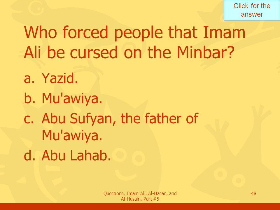 Click for the answer Questions, Imam Ali, Al-Hasan, and Al-Husain, Part #5 48 Who forced people that Imam Ali be cursed on the Minbar? a.Yazid. b.Mu'a
