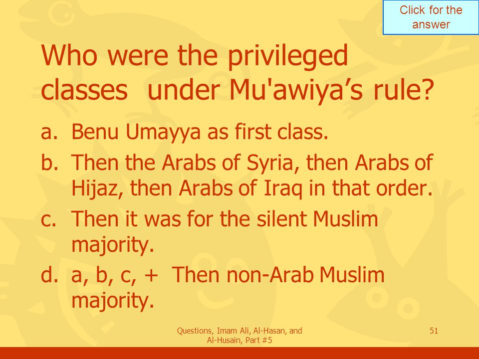 Click for the answer Questions, Imam Ali, Al-Hasan, and Al-Husain, Part #5 51 Who were the privileged classes under Mu'awiya's rule? a.Benu Umayya as