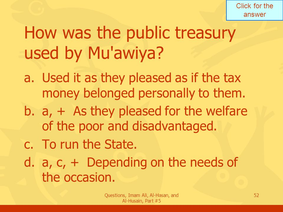 Click for the answer Questions, Imam Ali, Al-Hasan, and Al-Husain, Part #5 52 How was the public treasury used by Mu'awiya? a.Used it as they pleased