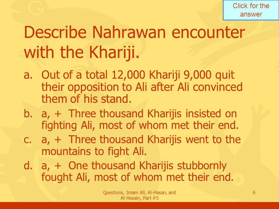Click for the answer Questions, Imam Ali, Al-Hasan, and Al-Husain, Part #5 6 Describe Nahrawan encounter with the Khariji. a.Out of a total 12,000 Kha
