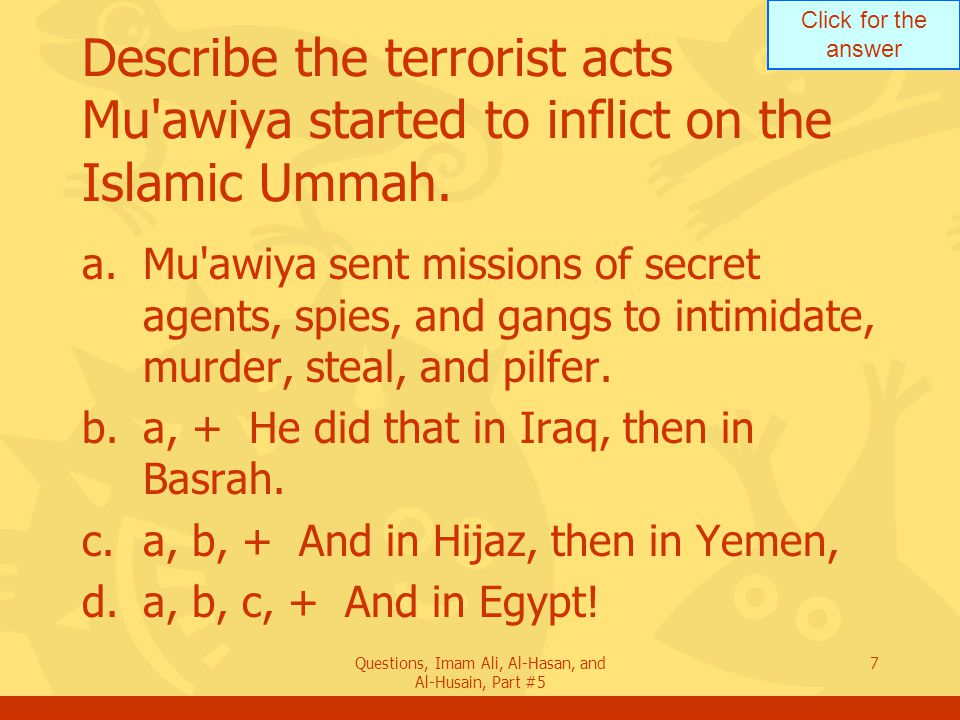 Click for the answer Questions, Imam Ali, Al-Hasan, and Al-Husain, Part #5 7 Describe the terrorist acts Mu'awiya started to inflict on the Islamic Um