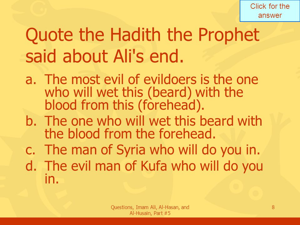 Click for the answer Questions, Imam Ali, Al-Hasan, and Al-Husain, Part #5 8 Quote the Hadith the Prophet said about Ali's end. a.The most evil of evi
