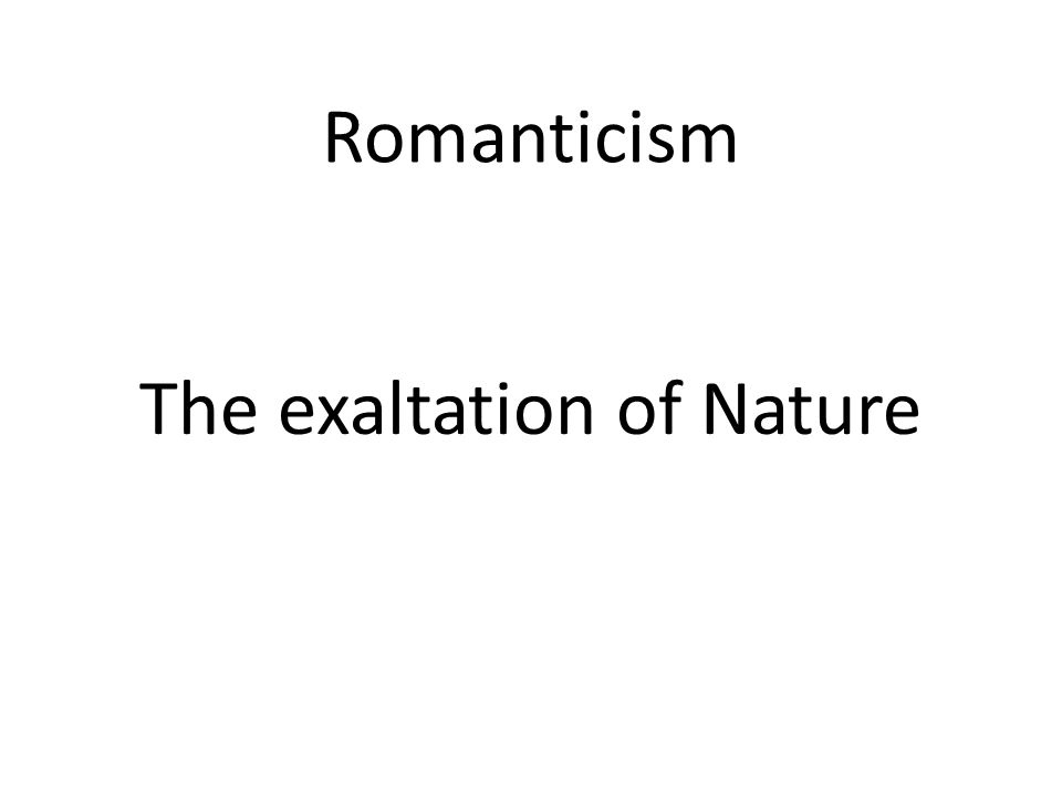 Romanticism The exaltation of Nature