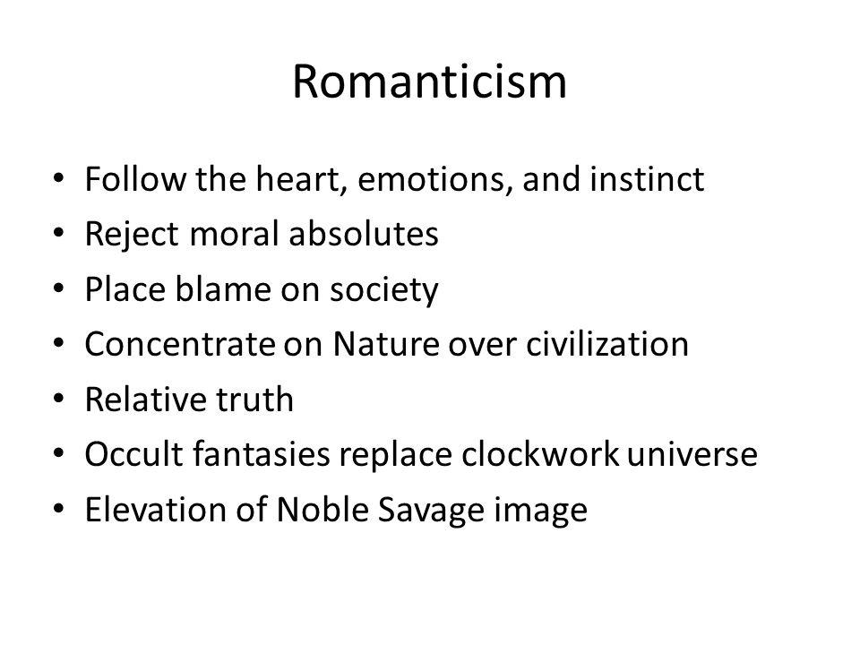 Romanticism Follow the heart, emotions, and instinct Reject moral absolutes Place blame on society Concentrate on Nature over civilization Relative truth Occult fantasies replace clockwork universe Elevation of Noble Savage image