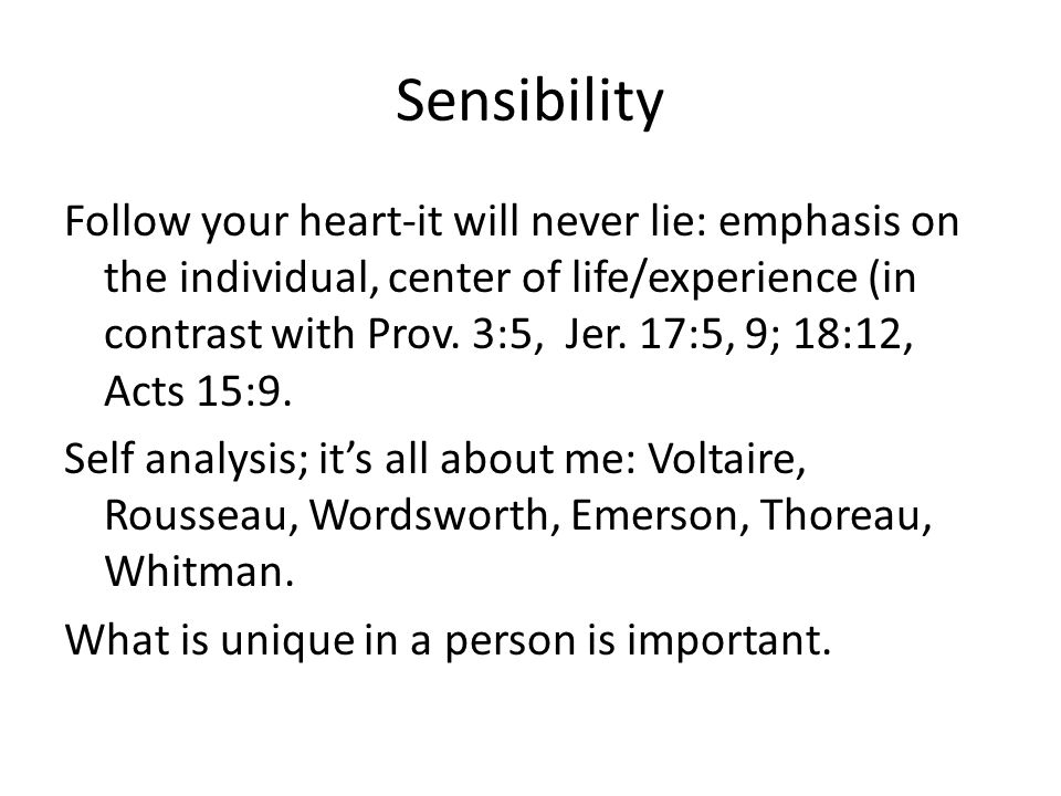 Sensibility Follow your heart-it will never lie: emphasis on the individual, center of life/experience (in contrast with Prov.