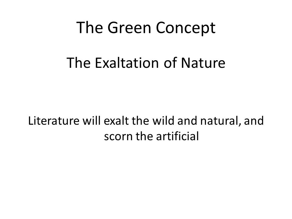 The Green Concept The Exaltation of Nature Literature will exalt the wild and natural, and scorn the artificial