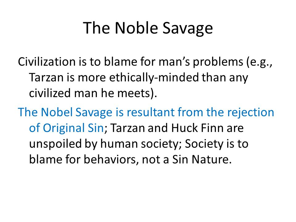 The Noble Savage Civilization is to blame for man's problems (e.g., Tarzan is more ethically-minded than any civilized man he meets).