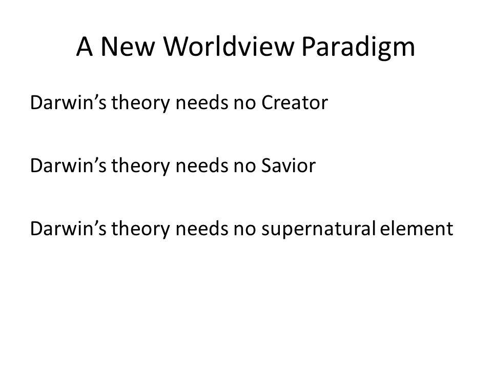 A New Worldview Paradigm Darwin's theory needs no Creator Darwin's theory needs no Savior Darwin's theory needs no supernatural element
