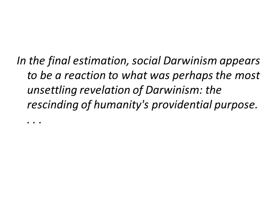 In the final estimation, social Darwinism appears to be a reaction to what was perhaps the most unsettling revelation of Darwinism: the rescinding of humanity s providential purpose....