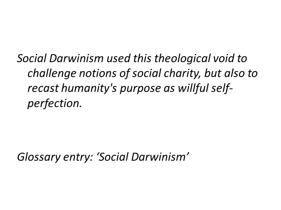 Social Darwinism used this theological void to challenge notions of social charity, but also to recast humanity s purpose as willful self- perfection.