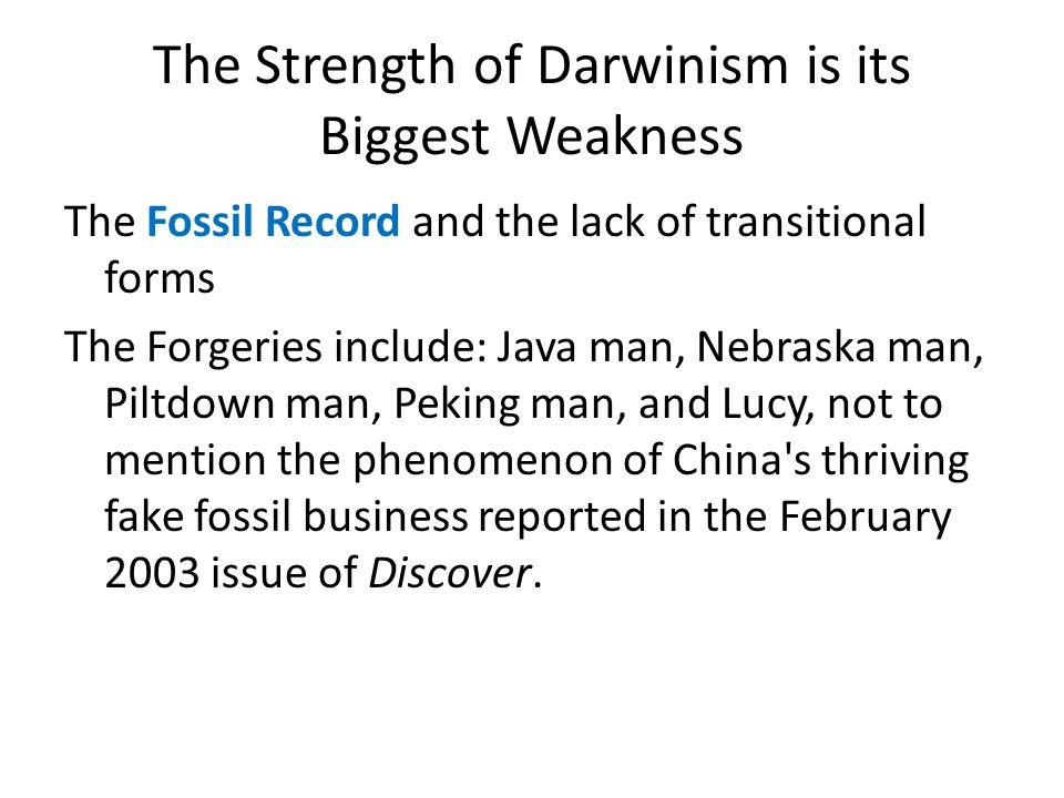 The Strength of Darwinism is its Biggest Weakness The Fossil Record and the lack of transitional forms The Forgeries include: Java man, Nebraska man, Piltdown man, Peking man, and Lucy, not to mention the phenomenon of China s thriving fake fossil business reported in the February 2003 issue of Discover.