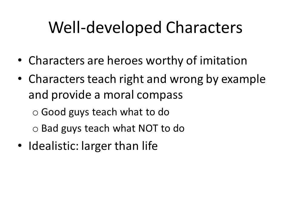 Well-developed Characters Characters are heroes worthy of imitation Characters teach right and wrong by example and provide a moral compass o Good guys teach what to do o Bad guys teach what NOT to do Idealistic: larger than life