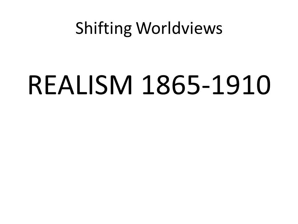Shifting Worldviews REALISM 1865-1910