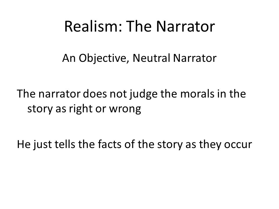 Realism: The Narrator An Objective, Neutral Narrator The narrator does not judge the morals in the story as right or wrong He just tells the facts of the story as they occur