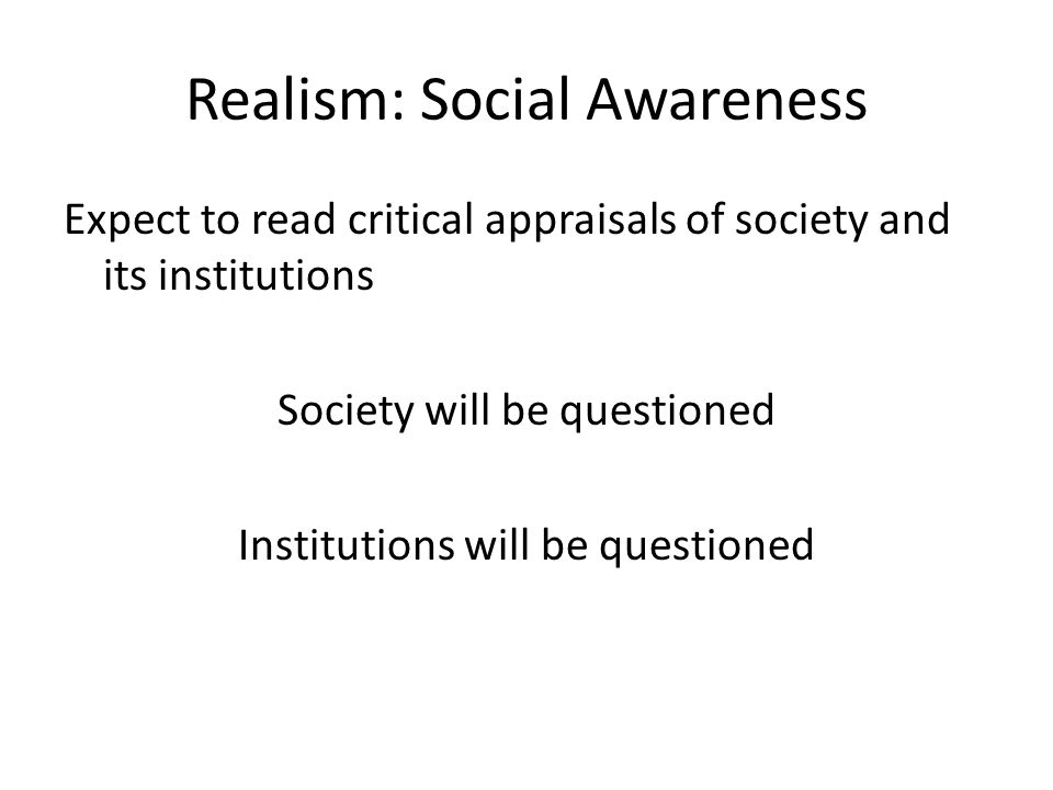 Realism: Social Awareness Expect to read critical appraisals of society and its institutions Society will be questioned Institutions will be questioned