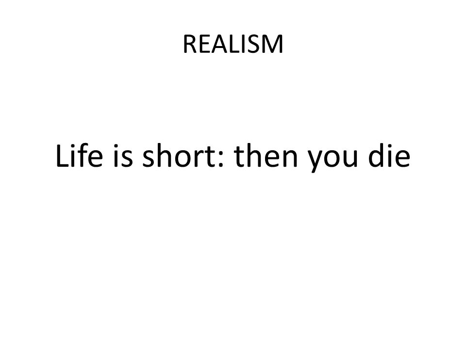 REALISM Life is short: then you die