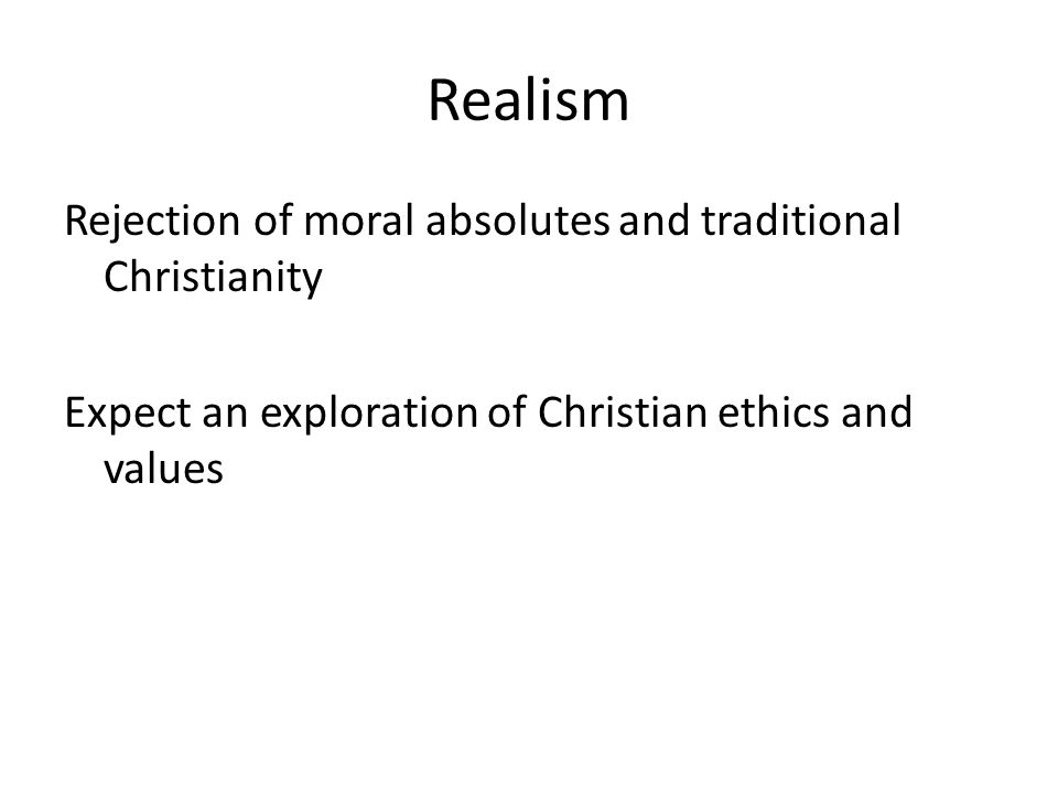 Realism Rejection of moral absolutes and traditional Christianity Expect an exploration of Christian ethics and values