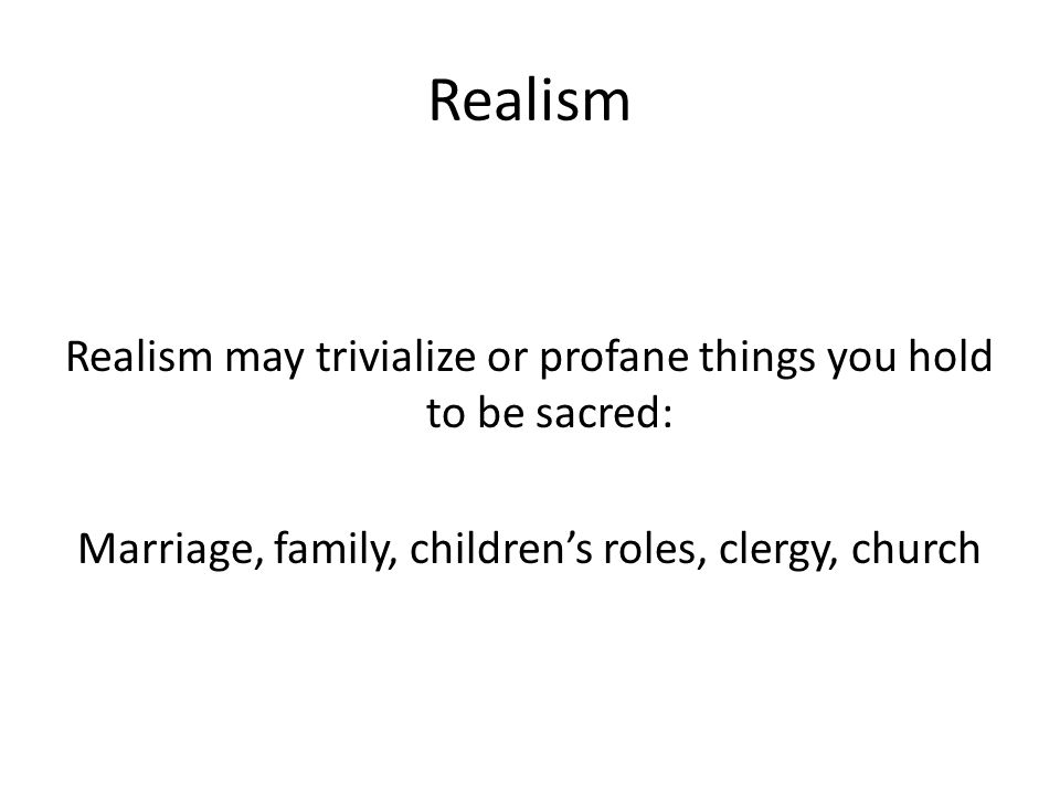 Realism Realism may trivialize or profane things you hold to be sacred: Marriage, family, children's roles, clergy, church