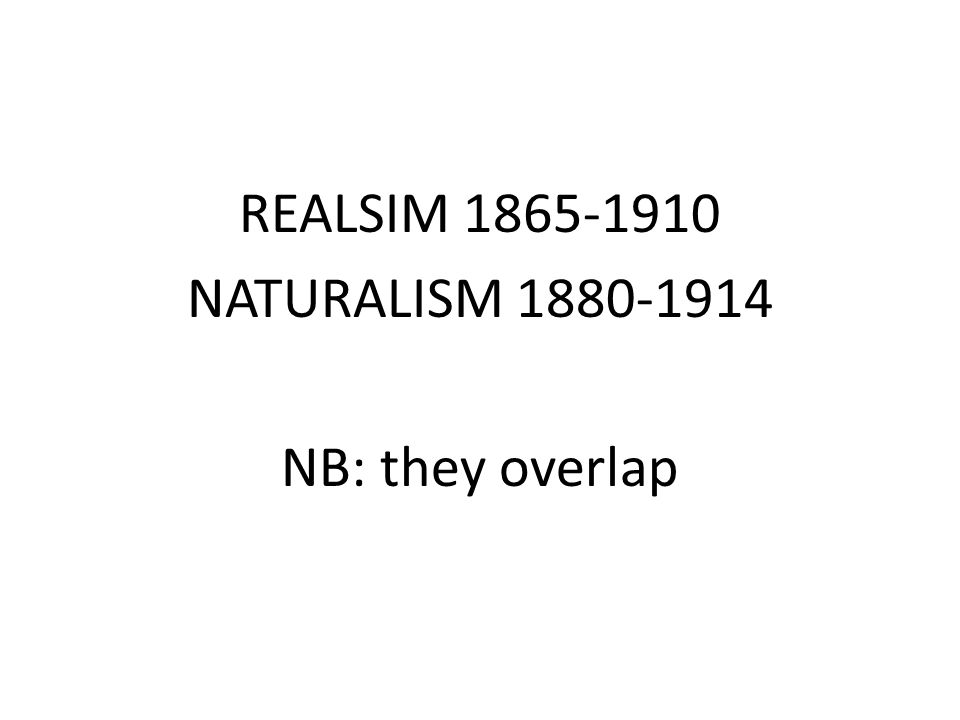 REALSIM 1865-1910 NATURALISM 1880-1914 NB: they overlap