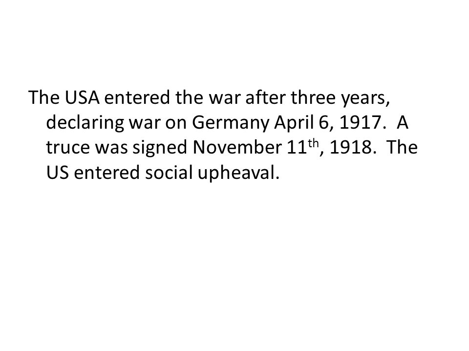 The USA entered the war after three years, declaring war on Germany April 6, 1917.