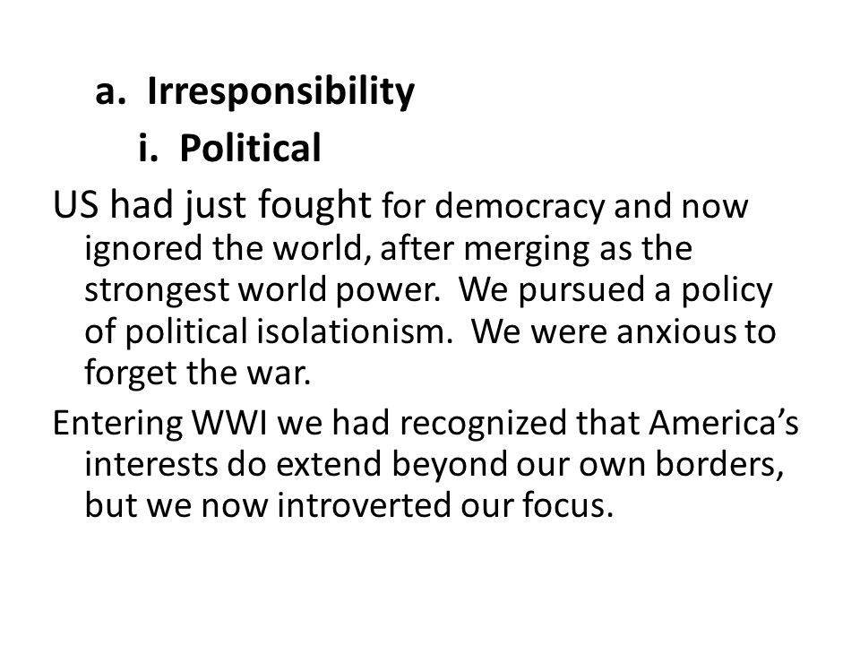a. Irresponsibility i. Political US had just fought for democracy and now ignored the world, after merging as the strongest world power. We pursued a