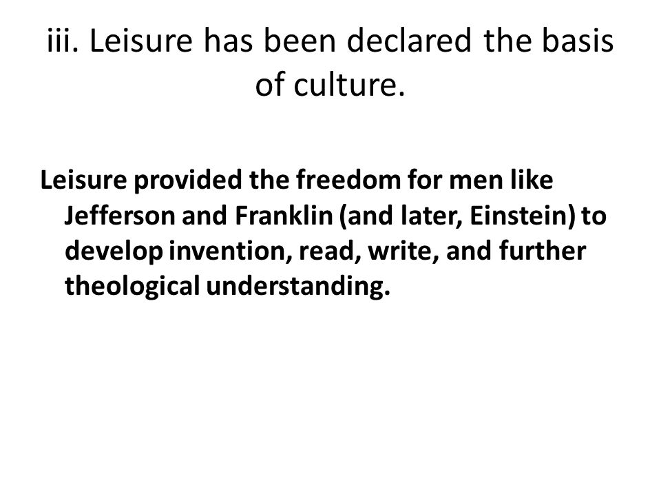 iii. Leisure has been declared the basis of culture.