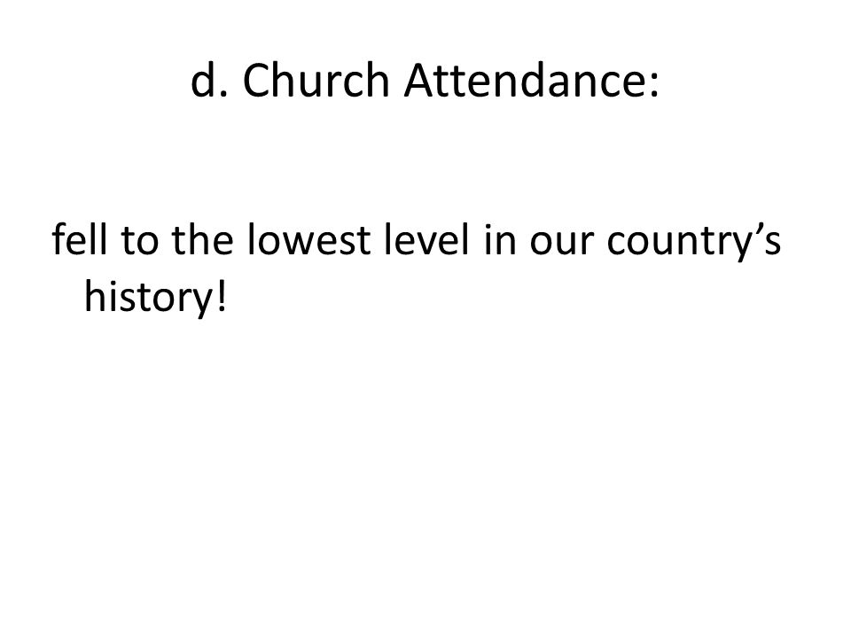 d. Church Attendance: fell to the lowest level in our country's history!