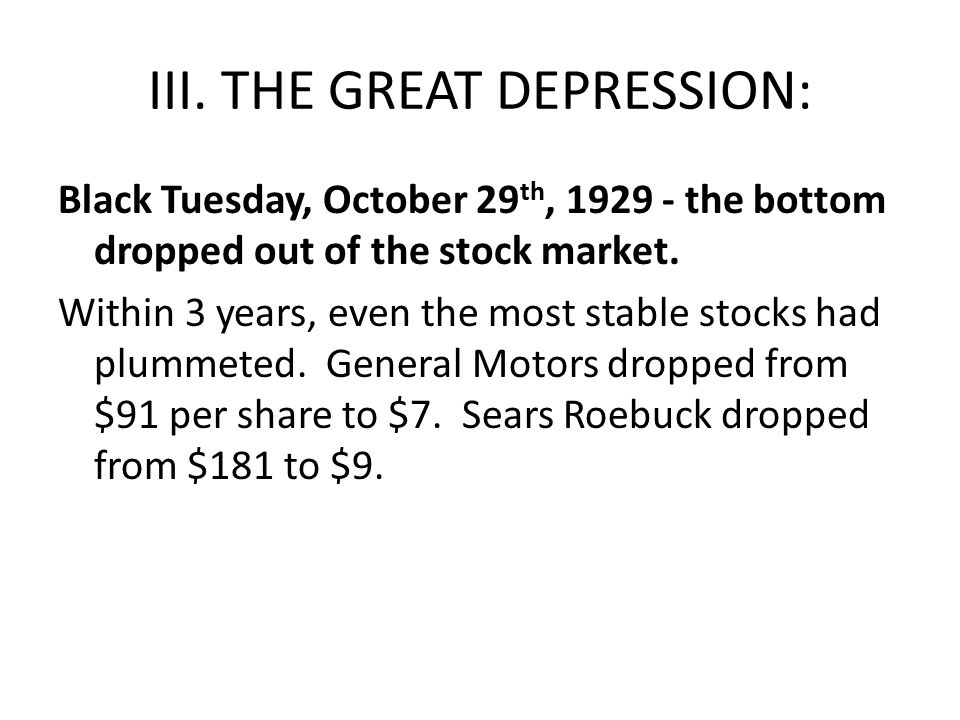 III. THE GREAT DEPRESSION: Black Tuesday, October 29 th, 1929 - the bottom dropped out of the stock market. Within 3 years, even the most stable stock