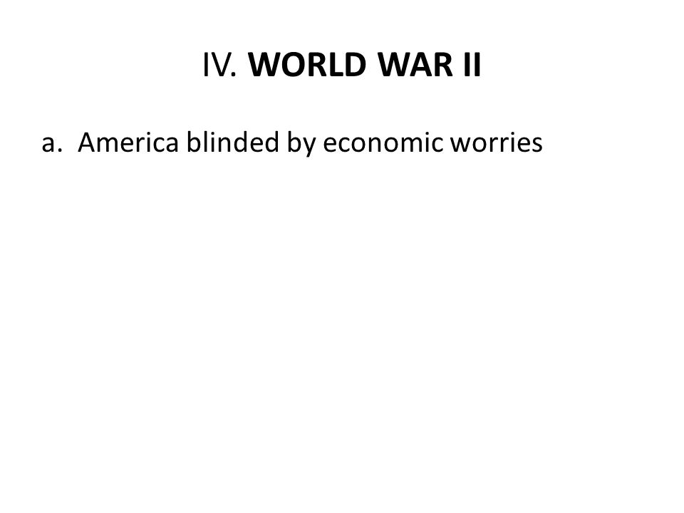 IV. WORLD WAR II a. America blinded by economic worries