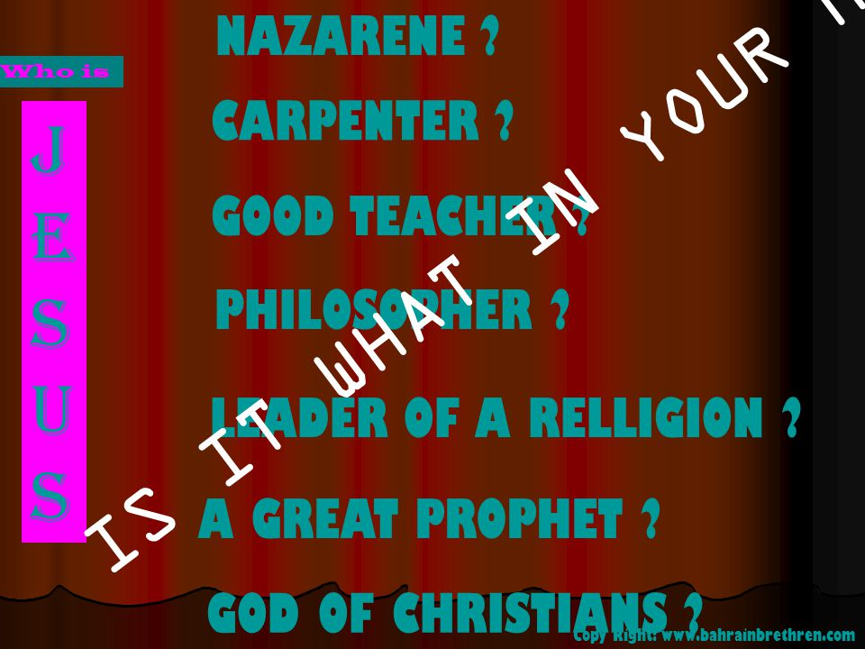 JESUSJESUS NAZARENE ? CARPENTER ? GOOD TEACHER ? PHILOSOPHER ? LEADER OF A RELLIGION ? GOD OF CHRISTIANS ? A GREAT PROPHET ? IS IT WHAT IN YOUR MIND?