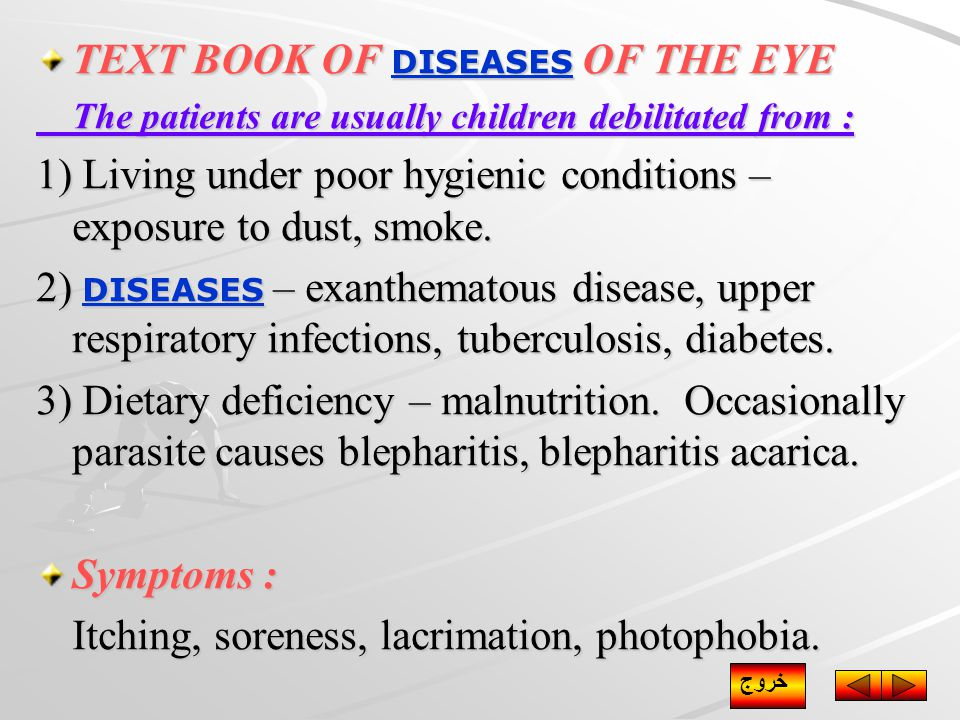TEXT BOOK OF DISEASES OF THE EYE DISEASES The patients are usually children debilitated from : 1) Living under poor hygienic conditions – exposure to dust, smoke.